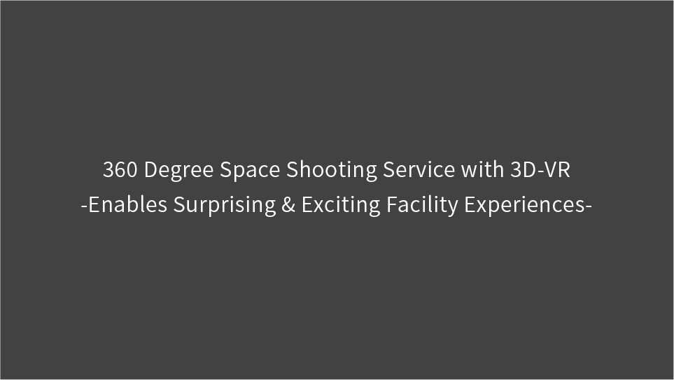360 Degree Space Shooting Service with 3D-VR -Enables Surprising & Exciting Facility Experiences-